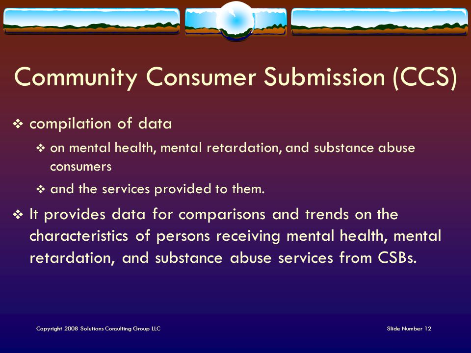 Community Consumer Submission (CCS)  compilation of data  on mental health, mental retardation, and substance abuse consumers  and the services provided to them.