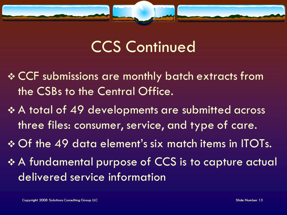 CCS Continued  CCF submissions are monthly batch extracts from the CSBs to the Central Office.