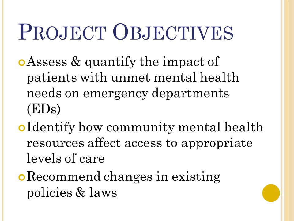 P ROJECT O BJECTIVES Assess & quantify the impact of patients with unmet mental health needs on emergency departments (EDs) Identify how community men
