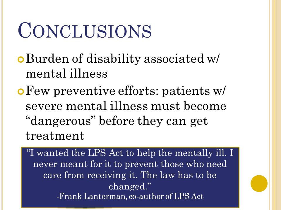"""C ONCLUSIONS Burden of disability associated w/ mental illness Few preventive efforts: patients w/ severe mental illness must become """"dangerous"""" befor"""