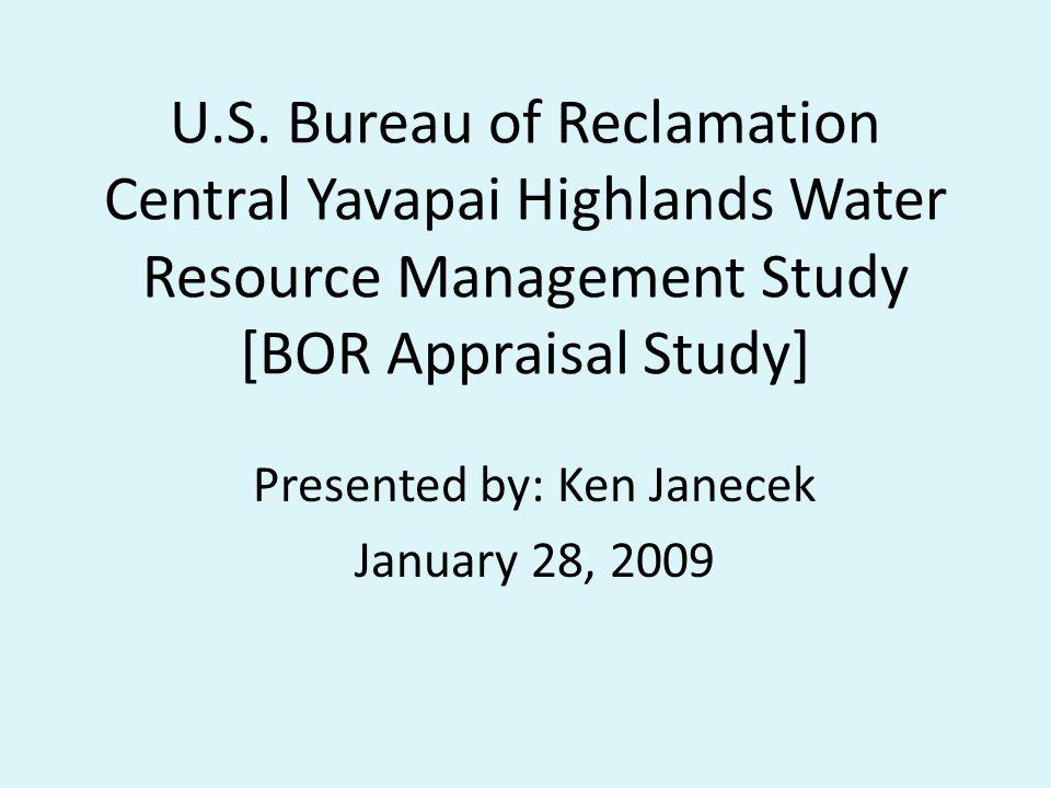 U.S. Bureau of Reclamation Central Yavapai Highlands Water Resource Management Study [BOR Appraisal Study] Presented by: Ken Janecek January 28, 2009