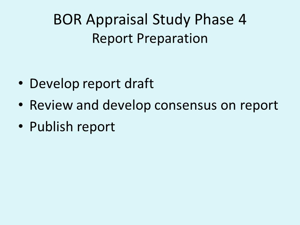 BOR Appraisal Study Phase 4 Report Preparation Develop report draft Review and develop consensus on report Publish report