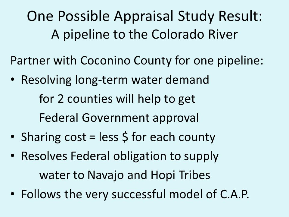 One Possible Appraisal Study Result: A pipeline to the Colorado River Partner with Coconino County for one pipeline: Resolving long-term water demand for 2 counties will help to get Federal Government approval Sharing cost = less $ for each county Resolves Federal obligation to supply water to Navajo and Hopi Tribes Follows the very successful model of C.A.P.
