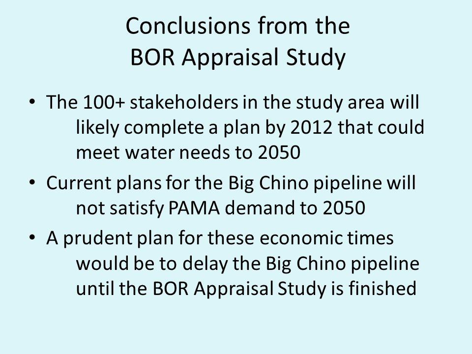 Conclusions from the BOR Appraisal Study The 100+ stakeholders in the study area will likely complete a plan by 2012 that could meet water needs to 2050 Current plans for the Big Chino pipeline will not satisfy PAMA demand to 2050 A prudent plan for these economic times would be to delay the Big Chino pipeline until the BOR Appraisal Study is finished