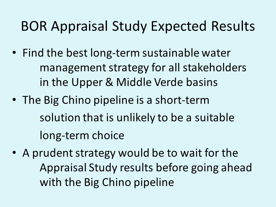 BOR Appraisal Study Expected Results Find the best long-term sustainable water management strategy for all stakeholders in the Upper & Middle Verde basins The Big Chino pipeline is a short-term solution that is unlikely to be a suitable long-term choice A prudent strategy would be to wait for the Appraisal Study results before going ahead with the Big Chino pipeline