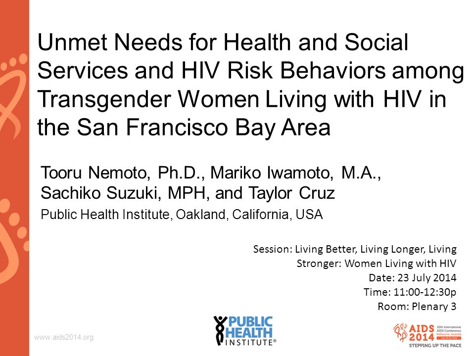 www.aids2014.org Unmet Needs for Health and Social Services and HIV Risk Behaviors among Transgender Women Living with HIV in the San Francisco Bay Area Tooru Nemoto, Ph.D., Mariko Iwamoto, M.A., Sachiko Suzuki, MPH, and Taylor Cruz Public Health Institute, Oakland, California, USA Session: Living Better, Living Longer, Living Stronger: Women Living with HIV Date: 23 July 2014 Time: 11:00-12:30p Room: Plenary 3