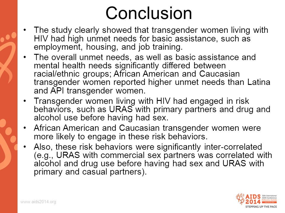 www.aids2014.org Conclusion The study clearly showed that transgender women living with HIV had high unmet needs for basic assistance, such as employment, housing, and job training.
