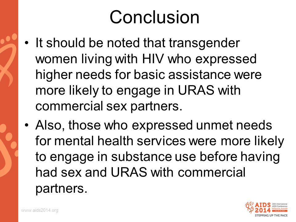 www.aids2014.org Conclusion It should be noted that transgender women living with HIV who expressed higher needs for basic assistance were more likely to engage in URAS with commercial sex partners.