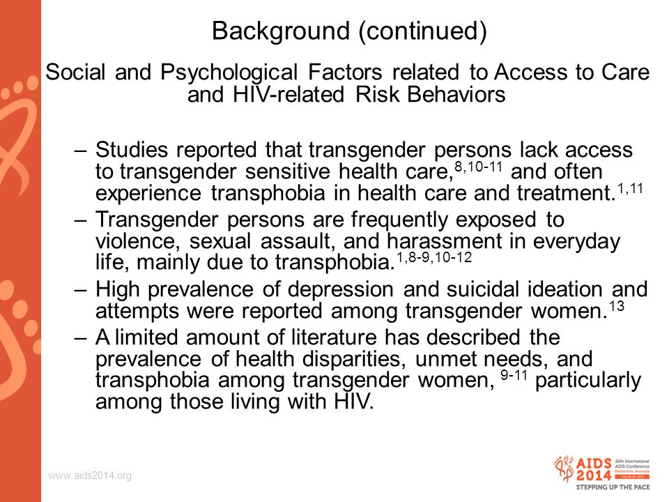 www.aids2014.org Background (continued) Social and Psychological Factors related to Access to Care and HIV-related Risk Behaviors –Studies reported that transgender persons lack access to transgender sensitive health care, 8,10-11 and often experience transphobia in health care and treatment.