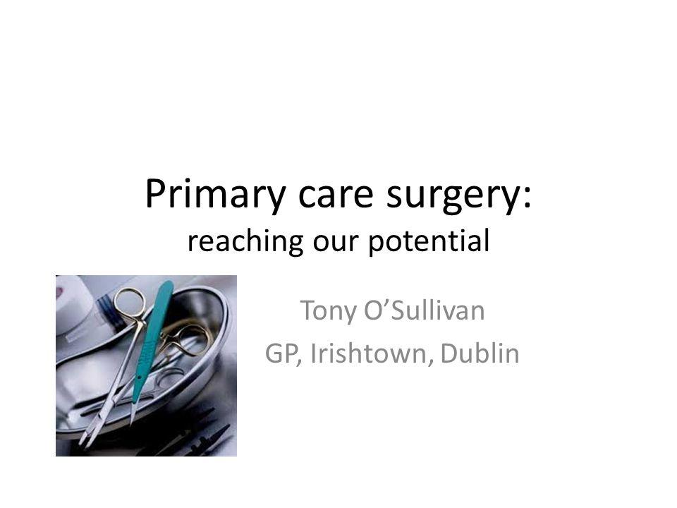 Primary care surgery: reaching our potential Tony O'Sullivan GP, Irishtown, Dublin