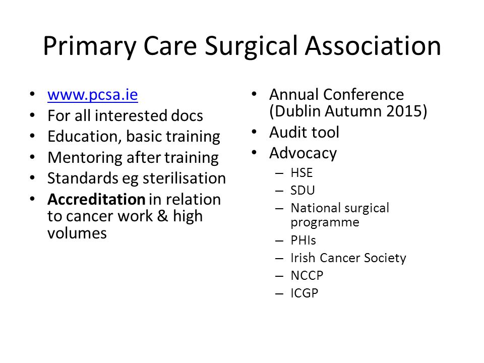 Primary Care Surgical Association www.pcsa.ie For all interested docs Education, basic training Mentoring after training Standards eg sterilisation Accreditation in relation to cancer work & high volumes Annual Conference (Dublin Autumn 2015) Audit tool Advocacy – HSE – SDU – National surgical programme – PHIs – Irish Cancer Society – NCCP – ICGP