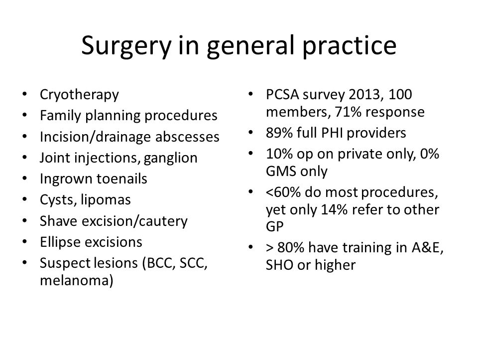 Surgery in general practice Cryotherapy Family planning procedures Incision/drainage abscesses Joint injections, ganglion Ingrown toenails Cysts, lipomas Shave excision/cautery Ellipse excisions Suspect lesions (BCC, SCC, melanoma) PCSA survey 2013, 100 members, 71% response 89% full PHI providers 10% op on private only, 0% GMS only <60% do most procedures, yet only 14% refer to other GP > 80% have training in A&E, SHO or higher