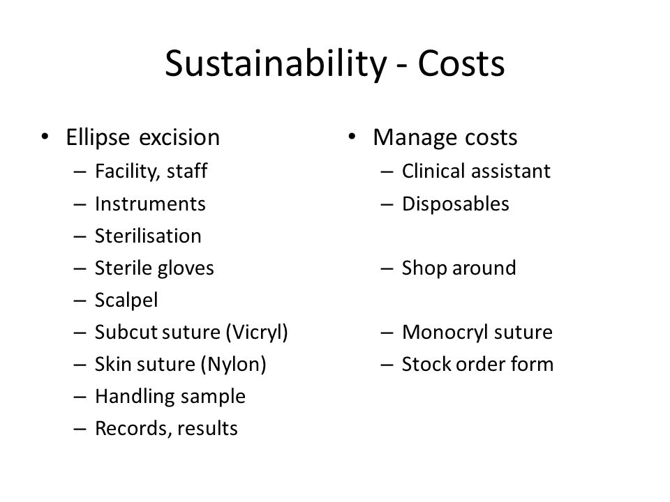 Sustainability - Costs Ellipse excision – Facility, staff – Instruments – Sterilisation – Sterile gloves – Scalpel – Subcut suture (Vicryl) – Skin suture (Nylon) – Handling sample – Records, results Manage costs – Clinical assistant – Disposables – Shop around – Monocryl suture – Stock order form