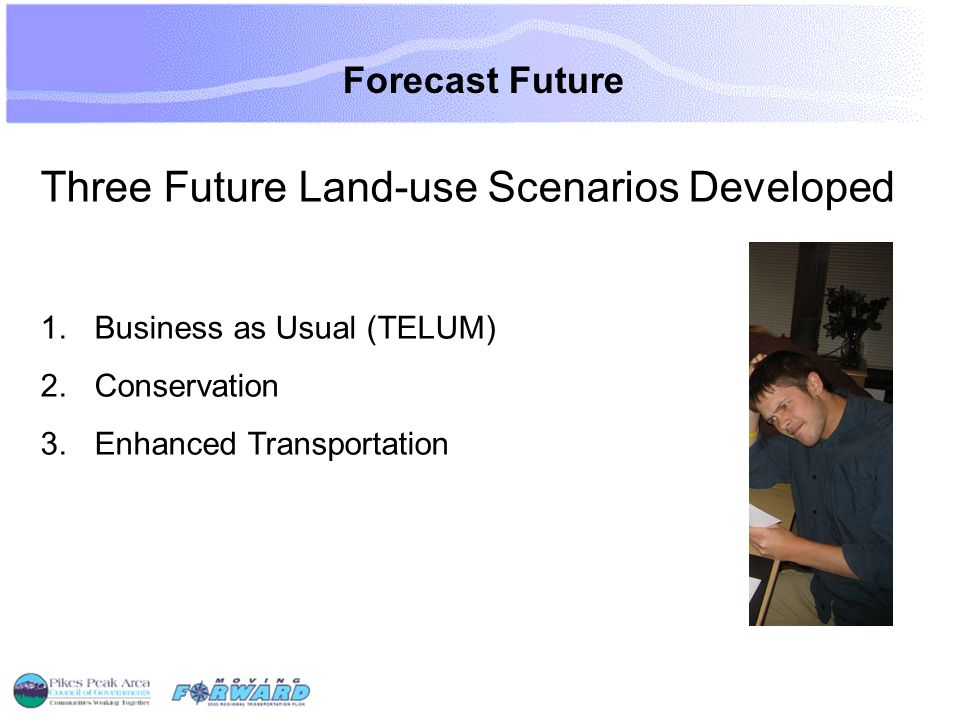 Forecast Future Three Future Land-use Scenarios Developed 1.Business as Usual (TELUM) 2.Conservation 3.Enhanced Transportation