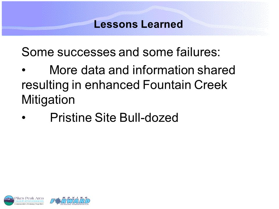 Lessons Learned Some successes and some failures: More data and information shared resulting in enhanced Fountain Creek Mitigation Pristine Site Bull-dozed