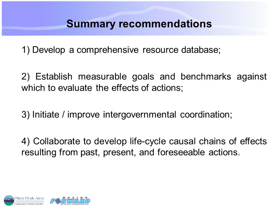 Summary recommendations 1) Develop a comprehensive resource database; 2) Establish measurable goals and benchmarks against which to evaluate the effects of actions; 3) Initiate / improve intergovernmental coordination; 4) Collaborate to develop life-cycle causal chains of effects resulting from past, present, and foreseeable actions.