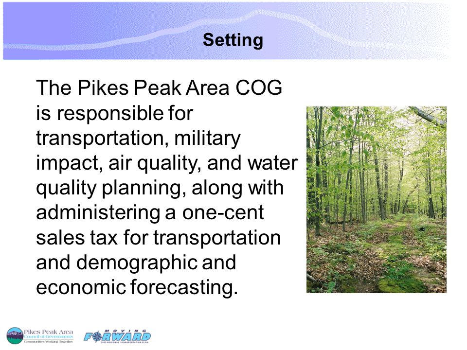 Setting The Pikes Peak Area COG is responsible for transportation, military impact, air quality, and water quality planning, along with administering a one-cent sales tax for transportation and demographic and economic forecasting.
