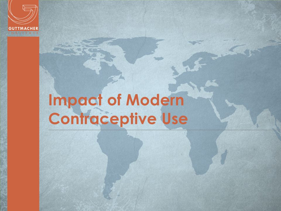 www.guttmacher.org Impact of Modern Contraceptive Use