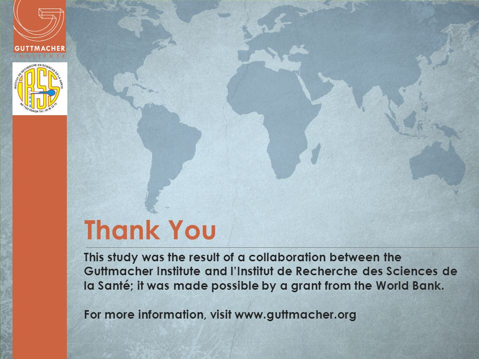 www.guttmacher.org Thank You This study was the result of a collaboration between the Guttmacher Institute and l'Institut de Recherche des Sciences de la Santé; it was made possible by a grant from the World Bank.