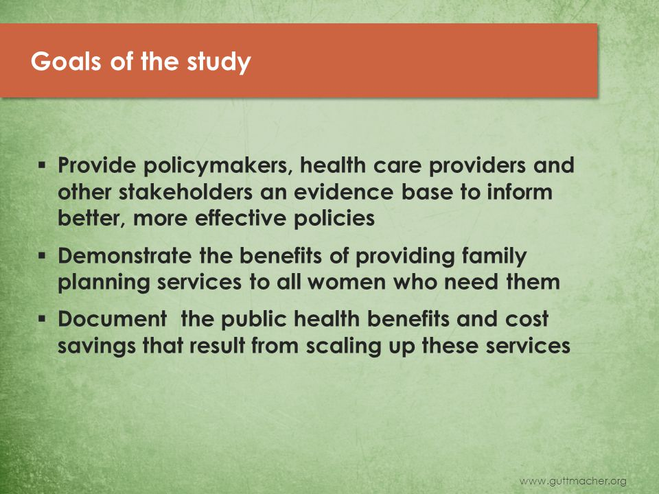 www.guttmacher.org Goals of the study  Provide policymakers, health care providers and other stakeholders an evidence base to inform better, more effective policies  Demonstrate the benefits of providing family planning services to all women who need them  Document the public health benefits and cost savings that result from scaling up these services