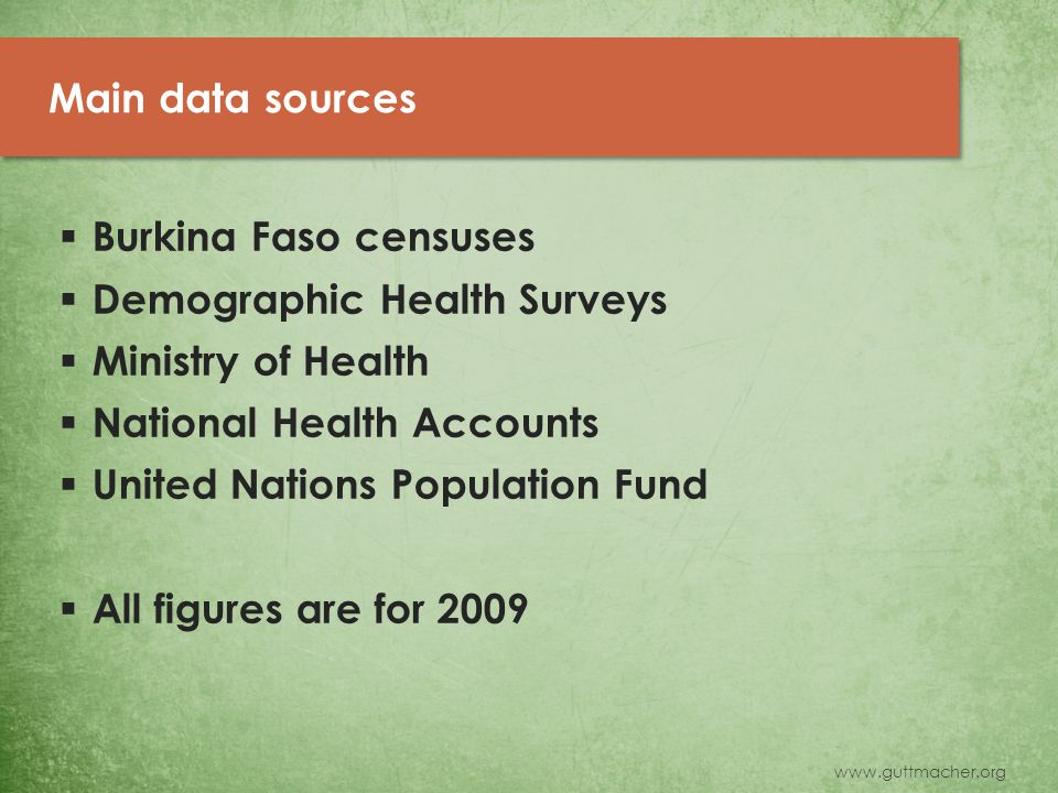 www.guttmacher.org Main data sources  Burkina Faso censuses  Demographic Health Surveys  Ministry of Health  National Health Accounts  United Nations Population Fund  All figures are for 2009