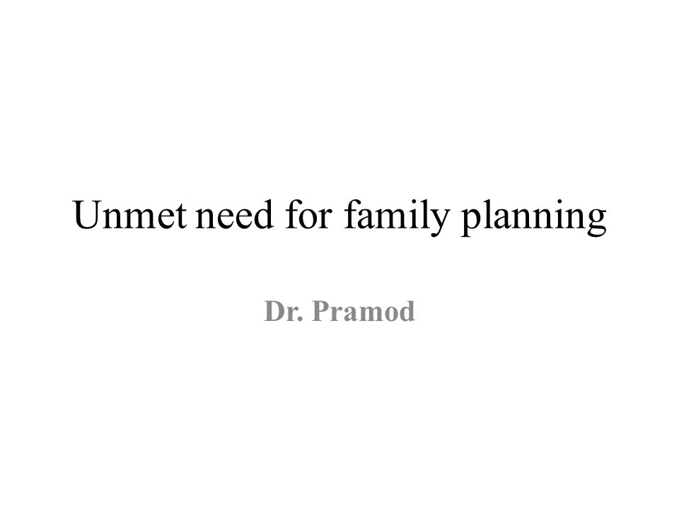 Unmet need for family planning Dr. Pramod