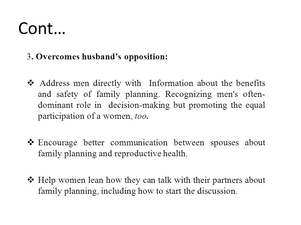 Cont… 3. Overcomes husband's opposition:  Address men directly with Information about the benefits and safety of family planning. Recognizing men's o