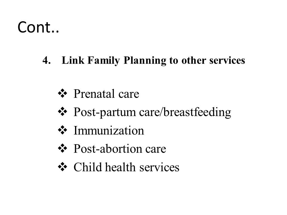 Cont.. 4.Link Family Planning to other services  Prenatal care  Post-partum care/breastfeeding  Immunization  Post-abortion care  Child health se