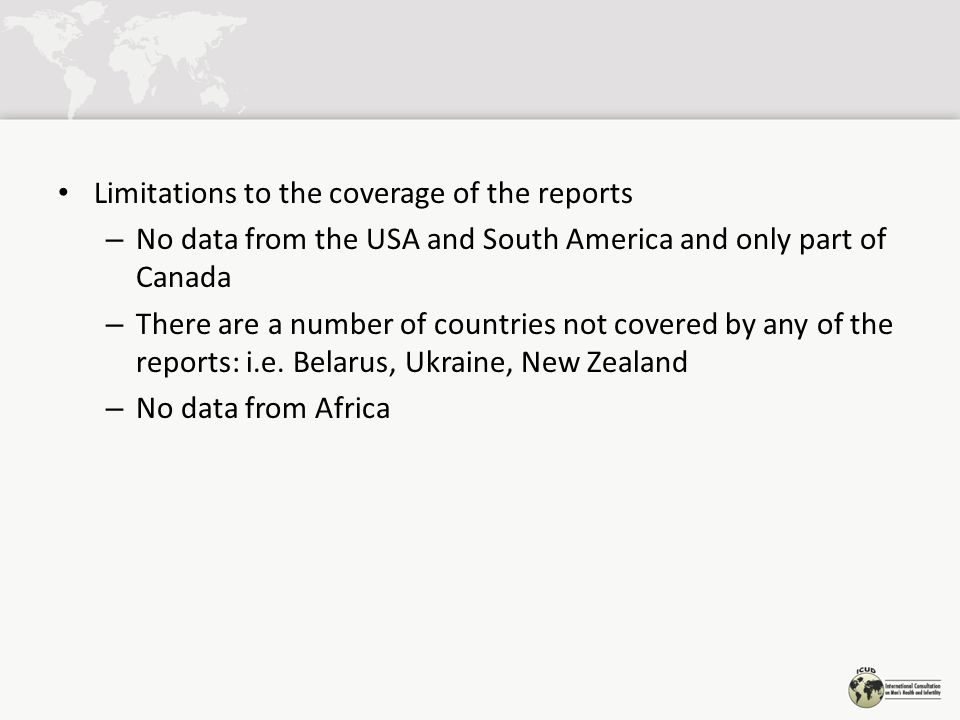Limitations to the coverage of the reports – No data from the USA and South America and only part of Canada – There are a number of countries not covered by any of the reports: i.e.