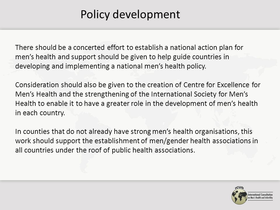 Policy development There should be a concerted effort to establish a national action plan for men's health and support should be given to help guide countries in developing and implementing a national men's health policy.