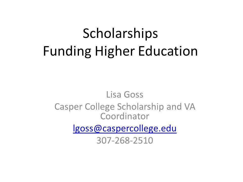 Scholarships Funding Higher Education Lisa Goss Casper College Scholarship and VA Coordinator lgoss@caspercollege.edu 307-268-2510