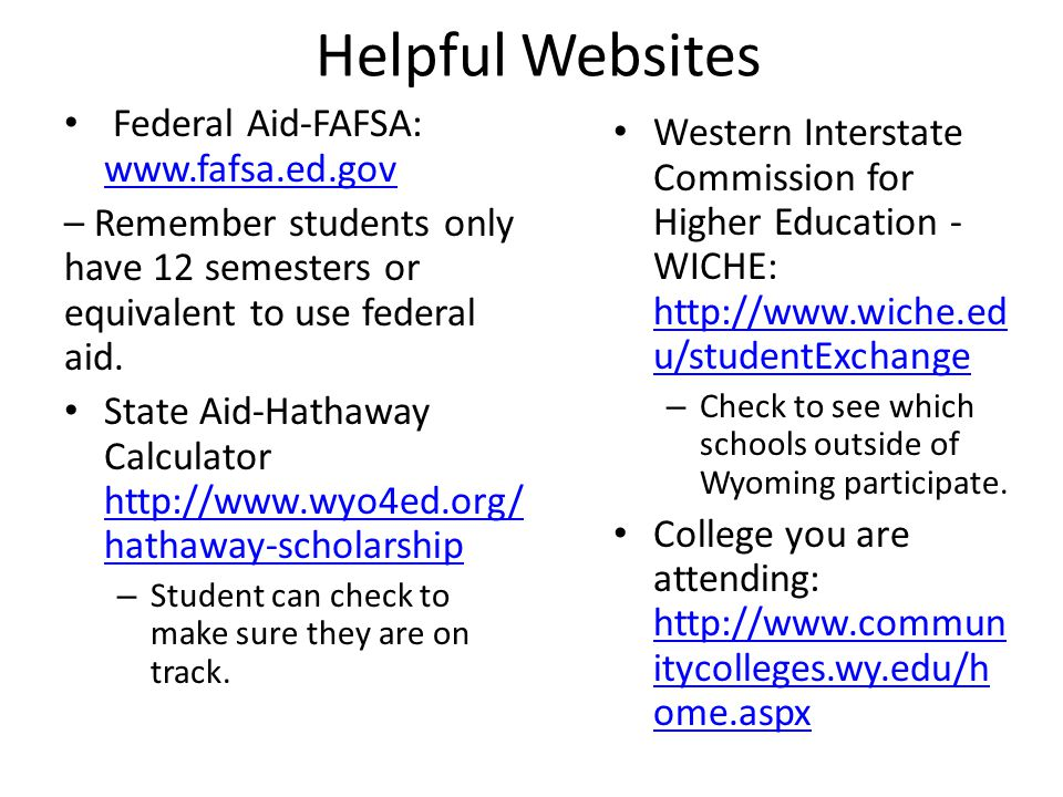Helpful Websites Federal Aid-FAFSA: www.fafsa.ed.gov www.fafsa.ed.gov – Remember students only have 12 semesters or equivalent to use federal aid.