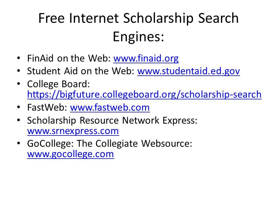 Free Internet Scholarship Search Engines: FinAid on the Web: www.finaid.orgwww.finaid.org Student Aid on the Web: www.studentaid.ed.govwww.studentaid.ed.gov College Board: https://bigfuture.collegeboard.org/scholarship-search https://bigfuture.collegeboard.org/scholarship-search FastWeb: www.fastweb.comwww.fastweb.com Scholarship Resource Network Express: www.srnexpress.com www.srnexpress.com GoCollege: The Collegiate Websource: www.gocollege.com www.gocollege.com