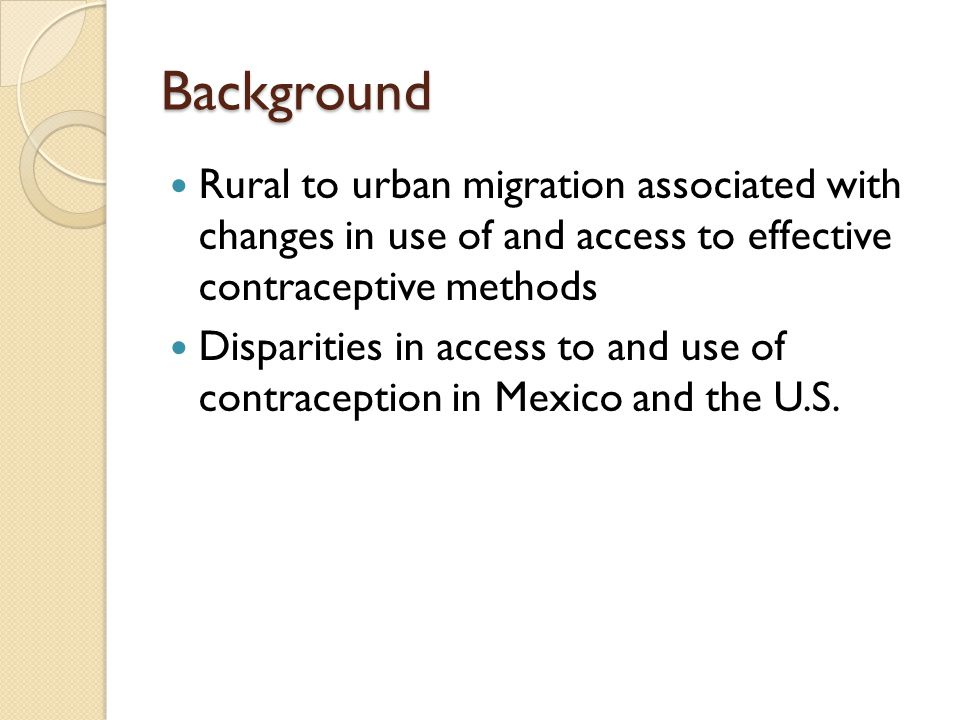Background Rural to urban migration associated with changes in use of and access to effective contraceptive methods Disparities in access to and use of contraception in Mexico and the U.S.