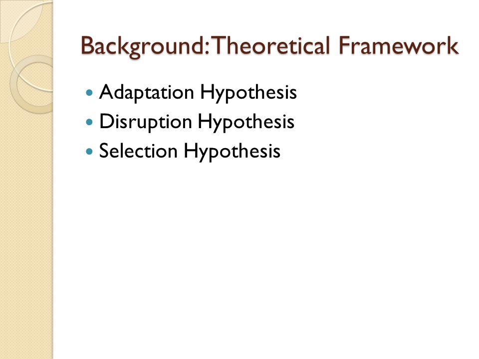 Background: Theoretical Framework Adaptation Hypothesis Disruption Hypothesis Selection Hypothesis