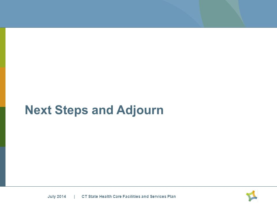 Next Steps and Adjourn July 2014 | CT State Health Care Facilities and Services Plan