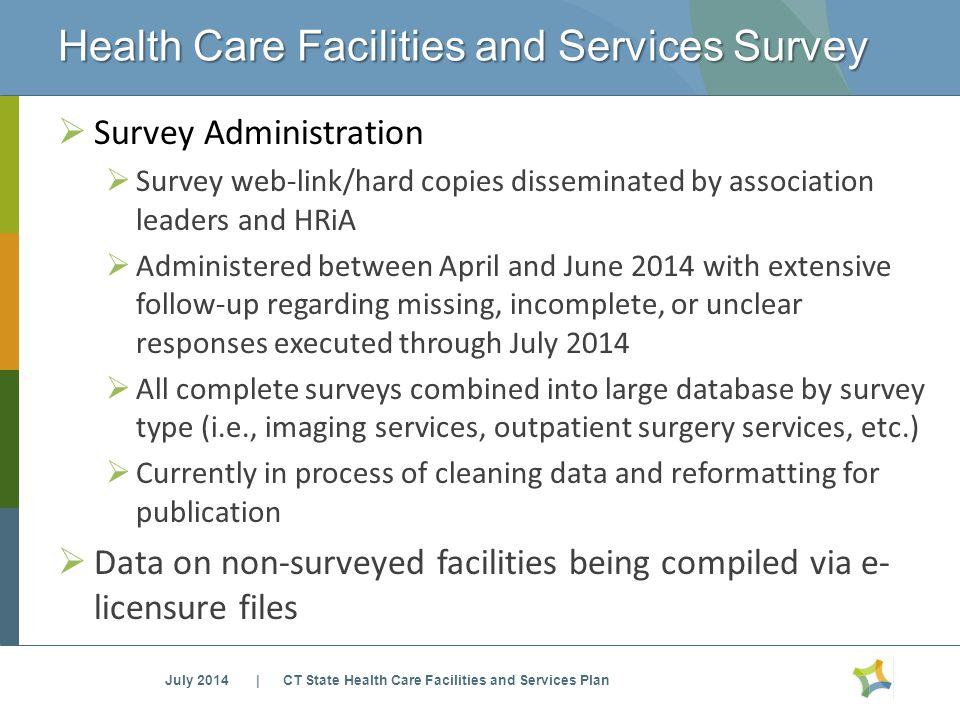 Health Care Facilities and Services Survey July 2014 | CT State Health Care Facilities and Services Plan  Survey Administration  Survey web-link/hard copies disseminated by association leaders and HRiA  Administered between April and June 2014 with extensive follow-up regarding missing, incomplete, or unclear responses executed through July 2014  All complete surveys combined into large database by survey type (i.e., imaging services, outpatient surgery services, etc.)  Currently in process of cleaning data and reformatting for publication  Data on non-surveyed facilities being compiled via e- licensure files