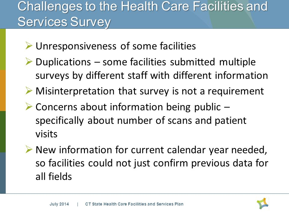 Challenges to the Health Care Facilities and Services Survey  Unresponsiveness of some facilities  Duplications – some facilities submitted multiple surveys by different staff with different information  Misinterpretation that survey is not a requirement  Concerns about information being public – specifically about number of scans and patient visits  New information for current calendar year needed, so facilities could not just confirm previous data for all fields July 2014 | CT State Health Care Facilities and Services Plan