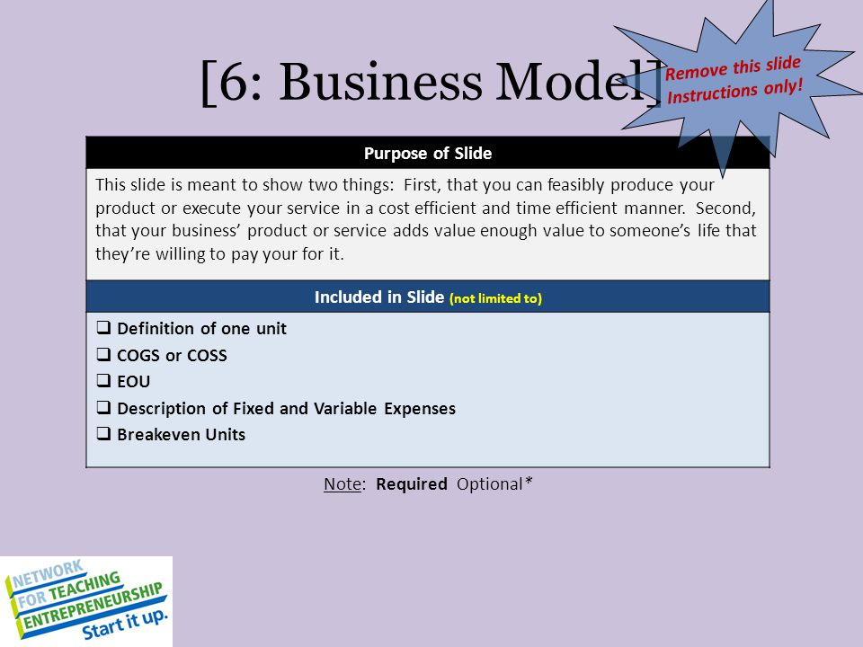 [6: Business Model] Purpose of Slide This slide is meant to show two things: First, that you can feasibly produce your product or execute your service