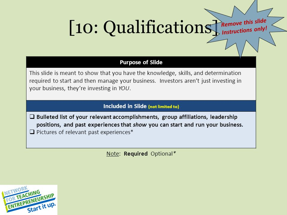 [10: Qualifications] Purpose of Slide This slide is meant to show that you have the knowledge, skills, and determination required to start and then ma
