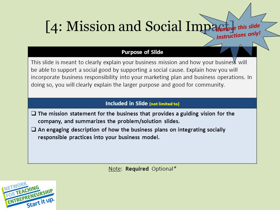 [4: Mission and Social Impact] Purpose of Slide This slide is meant to clearly explain your business mission and how your business will be able to sup