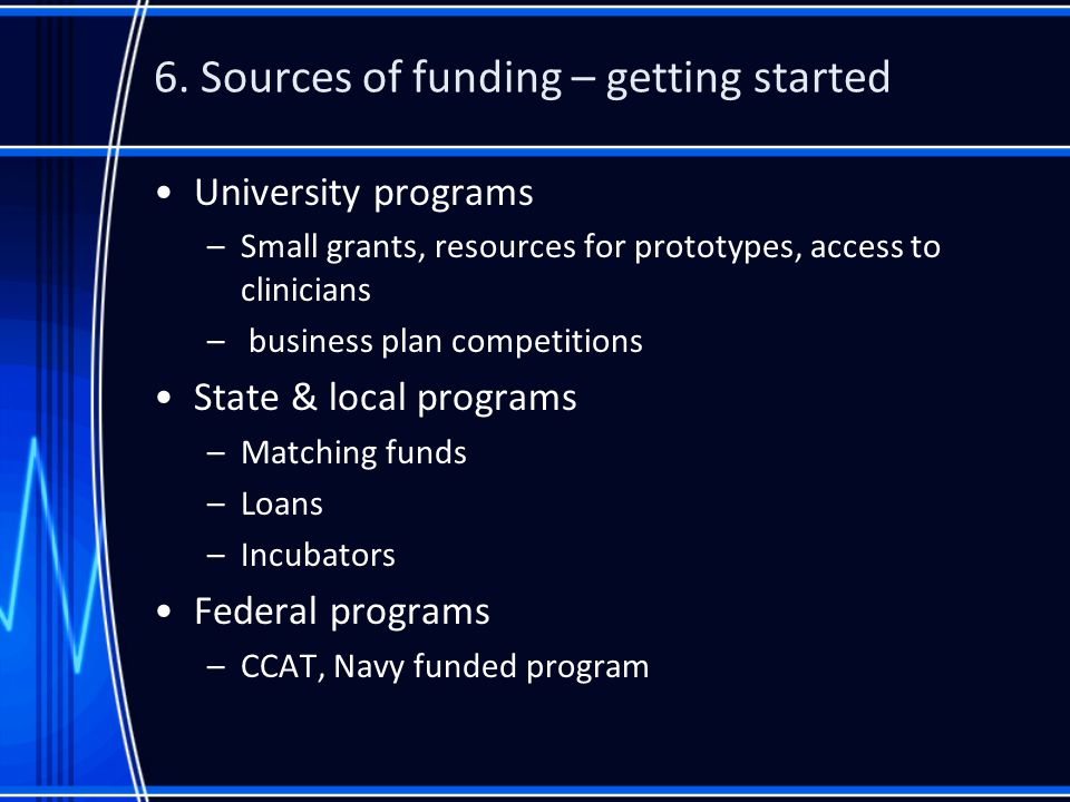 6. Sources of funding – getting started University programs –Small grants, resources for prototypes, access to clinicians – business plan competitions