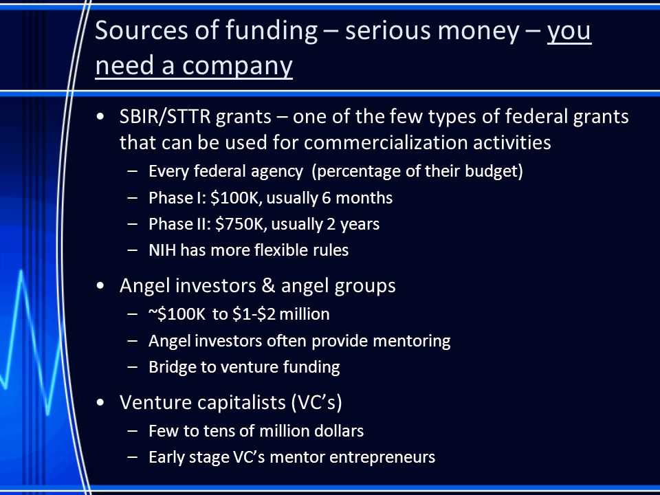 Sources of funding – serious money – you need a company SBIR/STTR grants – one of the few types of federal grants that can be used for commercialization activities –Every federal agency (percentage of their budget) –Phase I: $100K, usually 6 months –Phase II: $750K, usually 2 years –NIH has more flexible rules Angel investors & angel groups –~$100K to $1-$2 million –Angel investors often provide mentoring –Bridge to venture funding Venture capitalists (VC's) –Few to tens of million dollars –Early stage VC's mentor entrepreneurs