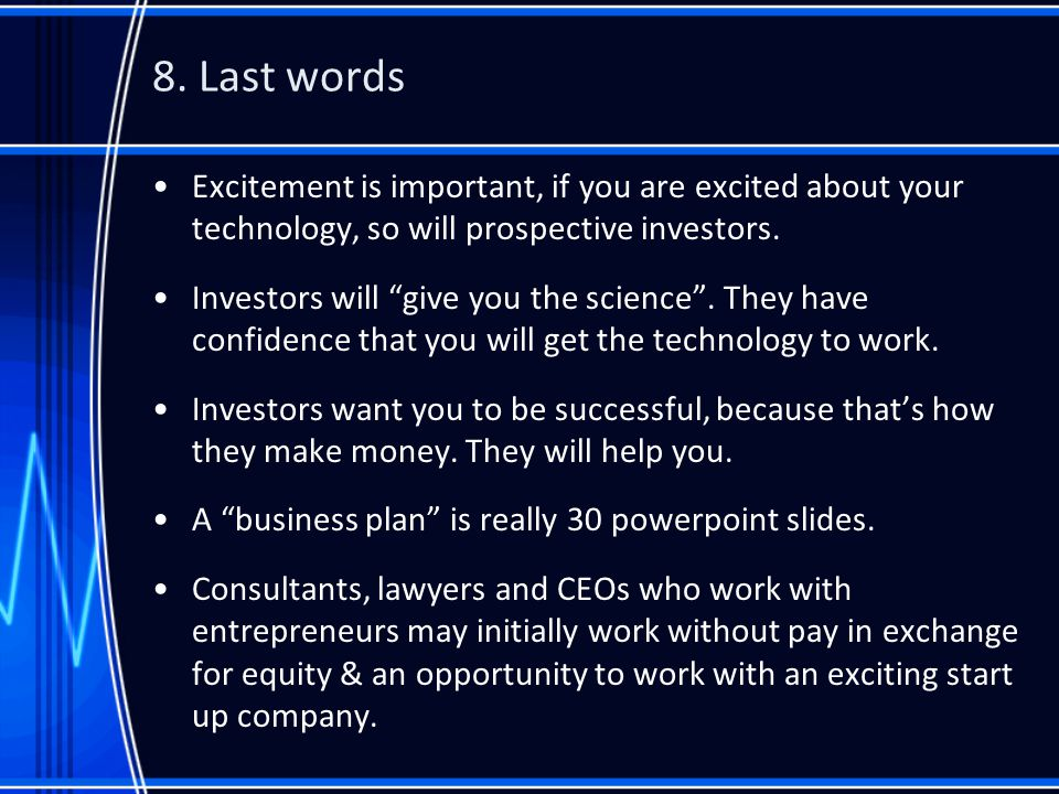 """8. Last words Excitement is important, if you are excited about your technology, so will prospective investors. Investors will """"give you the science""""."""