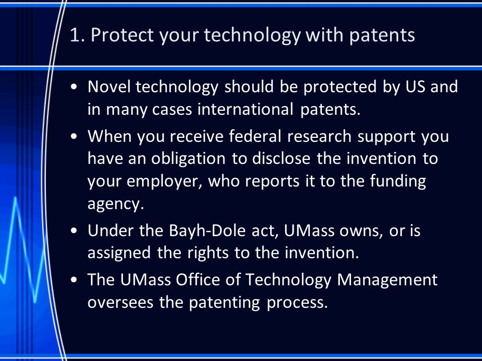 1. Protect your technology with patents Novel technology should be protected by US and in many cases international patents. When you receive federal r