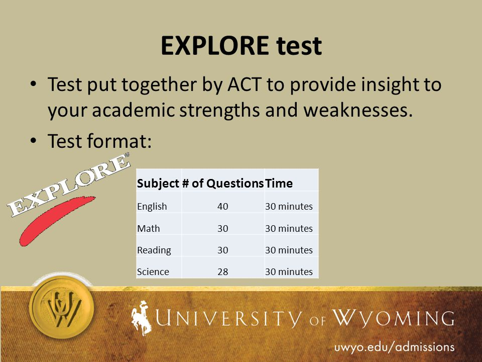EXPLORE test Test put together by ACT to provide insight to your academic strengths and weaknesses.