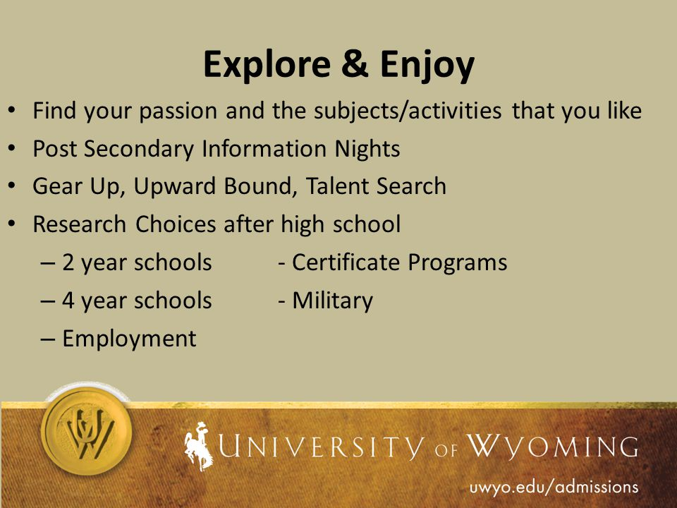 Explore & Enjoy Find your passion and the subjects/activities that you like Post Secondary Information Nights Gear Up, Upward Bound, Talent Search Research Choices after high school – 2 year schools- Certificate Programs – 4 year schools- Military – Employment