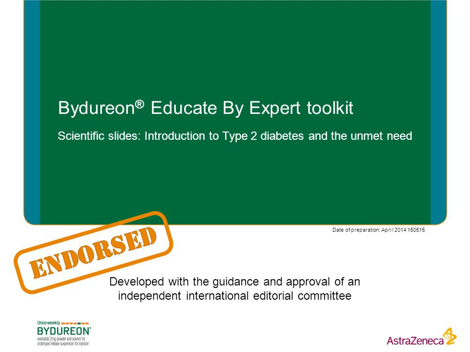 Bydureon ® Educate By Expert toolkit Scientific slides: Introduction to Type 2 diabetes and the unmet need Developed with the guidance and approval of an independent international editorial committee Date of preparation: Apri l 2014 150515
