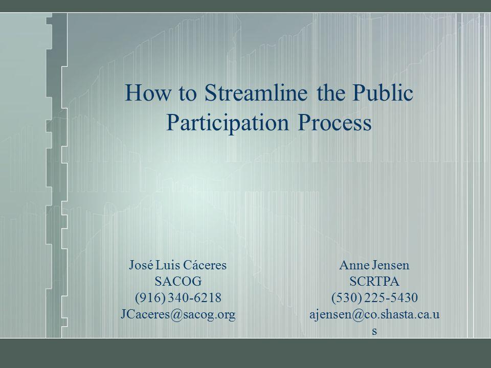 How to Streamline the Public Participation Process José Luis Cáceres SACOG (916) 340-6218 JCaceres@sacog.org Anne Jensen SCRTPA (530) 225-5430 ajensen@co.shasta.ca.u s