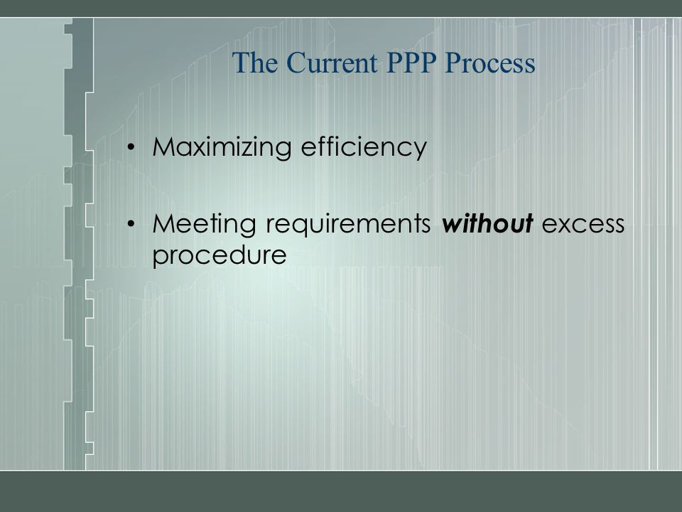 The Current PPP Process Maximizing efficiency Meeting requirements without excess procedure